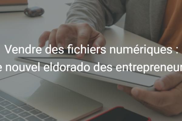 Vendre des fichiers numériques : le nouvel eldorado des entrepreneurs