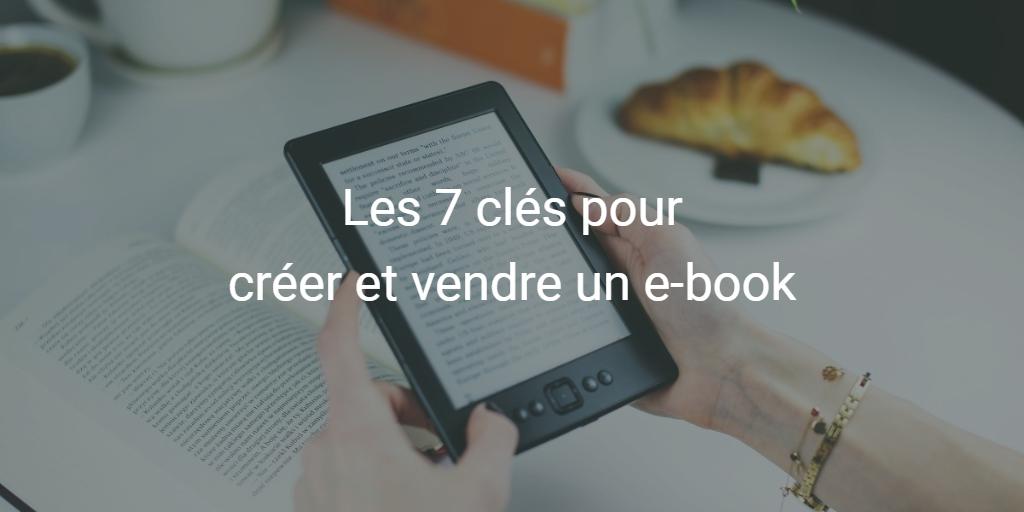 Les 7 clés pour créer et vendre un e-book