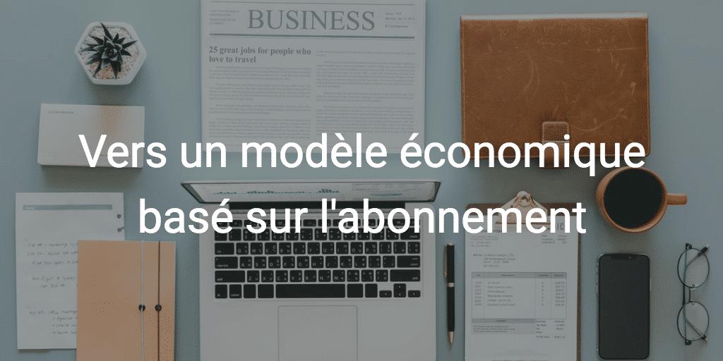 Comment basculer d'un modèle économique classique vers un modèle basé sur la vente par abonnement ?