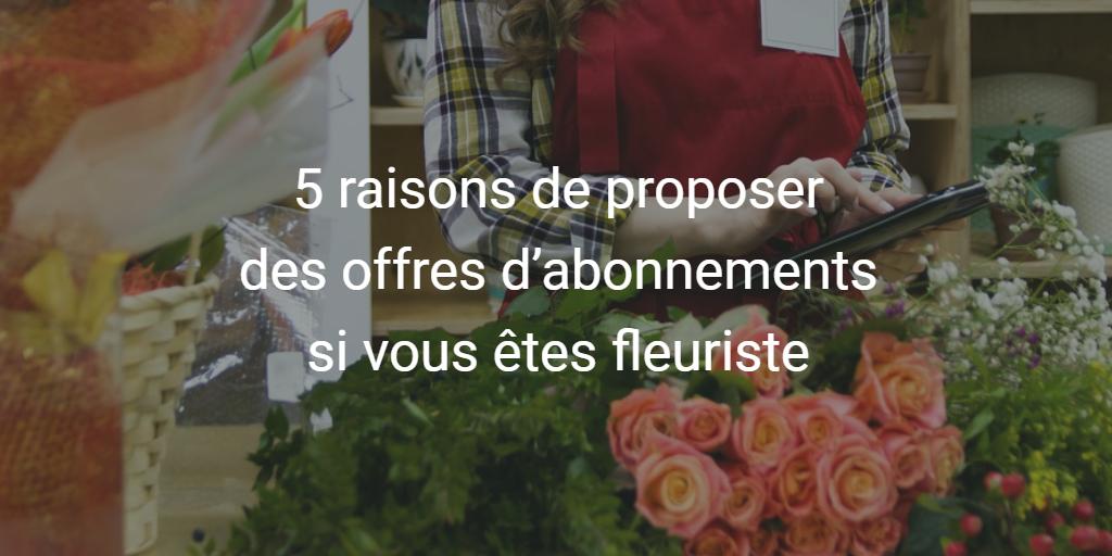 5 raisons de proposer des offres d'abonnements si vous êtes fleuriste