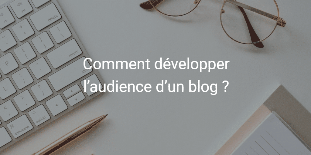 Comment développer l'audience d'un blog ?