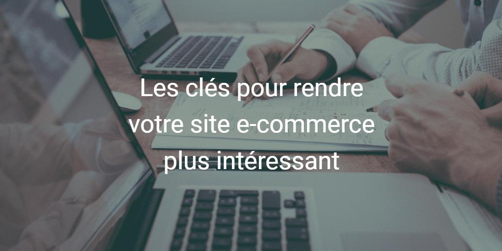 Les clés pour rendre votre site e-commerce plus intéressant