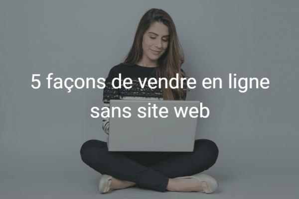 5 façons de vendre en ligne sans site web