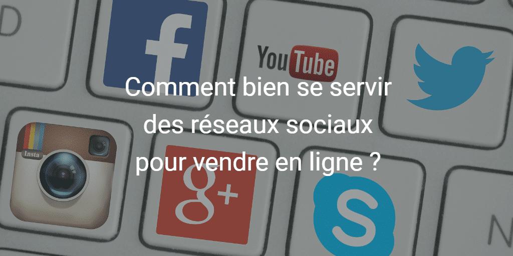Comment bien se servir des réseaux sociaux pour vendre en ligne ?