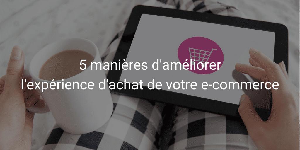 5 manières d'améliorer l'expérience d'achat de votre e-commerce