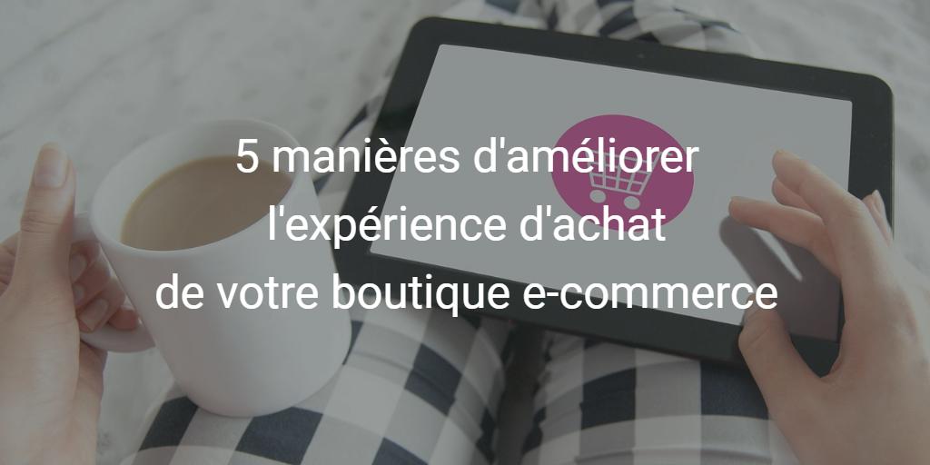 5 points à ne pas négliger pour améliorer l'expérience d'achat sur votre e-commerce