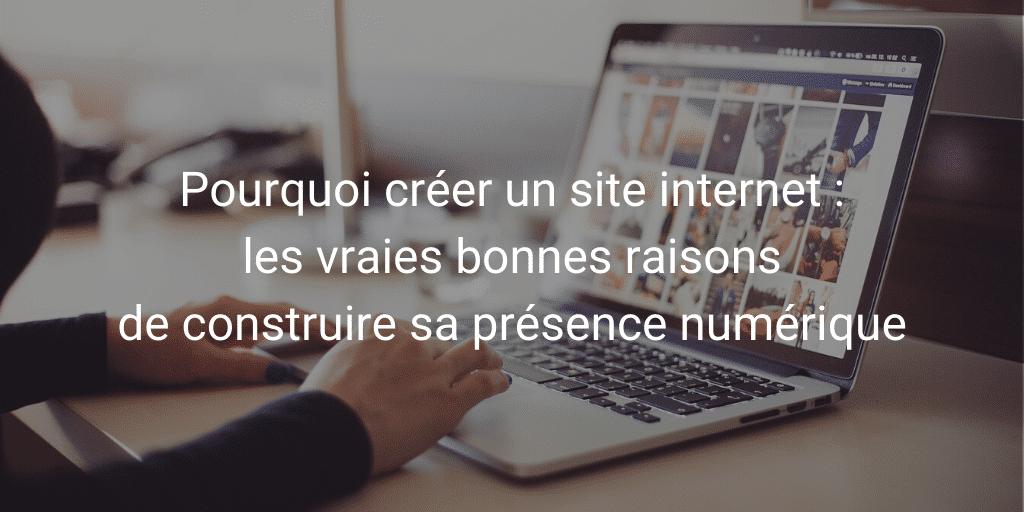 Pourquoi créer un site internet :les vraies bonnes raisons de construire sa présence numérique