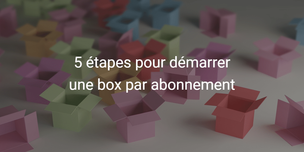 5 étapes pour démarrer une box par abonnement