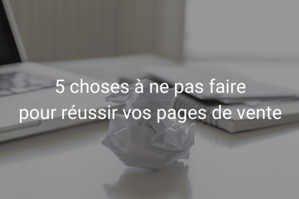 5 erreurs à éviter pour réussir vos pages de vente