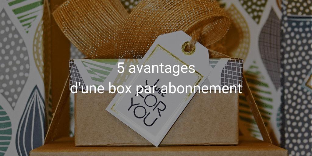 5 avantages d'une box par abonnement