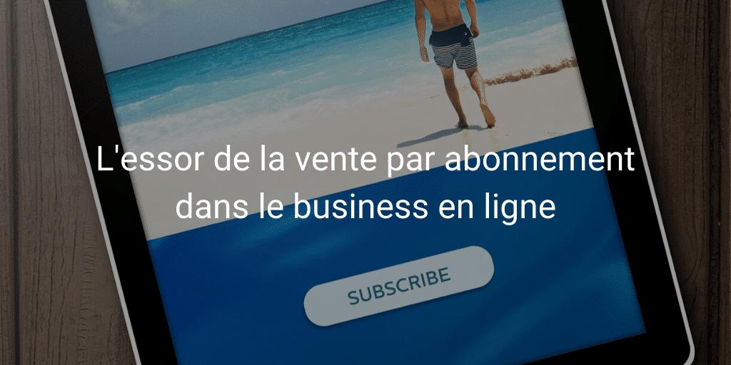 L'essor de la vente par abonnement dans le business en ligne