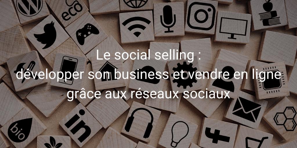 Le social selling : développer son business et vendre en ligne grâce aux réseaux sociaux