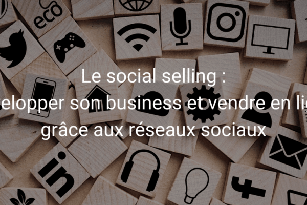 Développer son business et vendre en ligne grâce au social selling